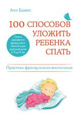100 способов уложить ребенка спать. Эффективные советы французского психолога, Бакюс Анн
