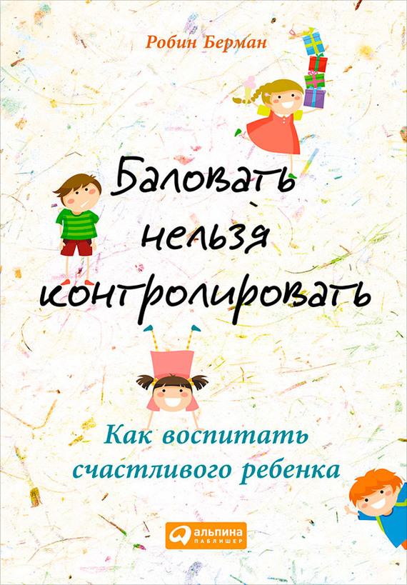 """Обложка книги """"Баловать нельзя контролировать. Как воспитать счастливого ребенка"""""""