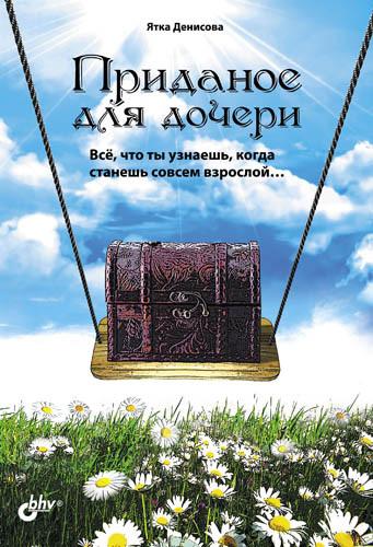 """Обложка книги """"Приданое для дочери. Всё, что ты узнаешь, когда станешь совсем взрослой…"""""""