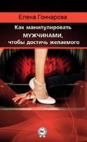 Как манипулировать мужчинами, чтобы достичь желаемого, Гончарова Елена