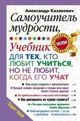 Самоучитель мудрости, или Учебник для тех, кто любит учиться, но не любит, когда его учат, Казакевич Александр