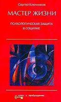 Мастер жизни: Психологическая защита в социуме, Ключников Сергей
