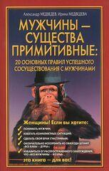 Мужчины  - существа примитивные. 20 основных правил успешного сосуществования с мужчинами, Медведев Александр