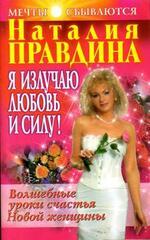 Я излучаю любовь и силу! Волшебные уроки счастья для Новой женщины, Правдина Наталия