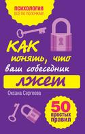 Как понять, что ваш собеседник лжет: 50 простых правил, Сергеева Оксана