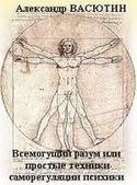 Всемогущий разум или простые и эффективные техники самооздоровления, Васютин Александр
