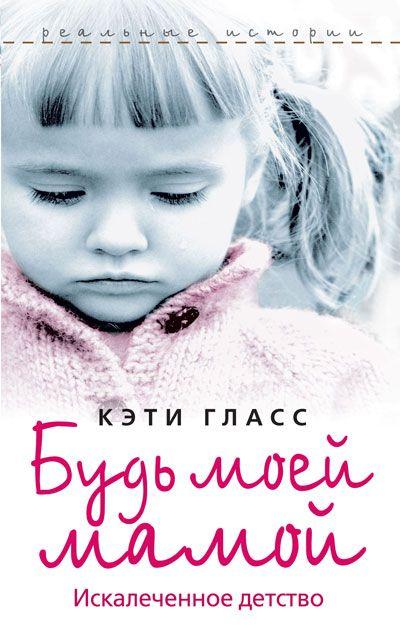 """Обложка книги """"Будь моей мамой. Искалеченное детство"""""""