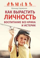 Как вырастить Личность. Воспитание без крика и истерик, Сурженко Леонид