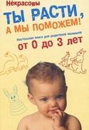 Ты расти, а мы поможем! Настольная книга для родителей малышей от 0 до 3 лет, Некрасова Нина