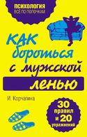 Как бороться с мужской ленью. 30 правил и 20 упражнений, Корчагина Ирина