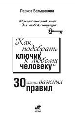 Как подобрать ключик к любому человеку: 30 самых важных правил, Большакова Лариса