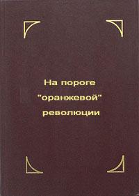 """Обложка книги """"На пороге """"оранжевой"""" революции"""""""