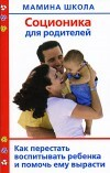 Соционика для родителей. Как перестать воспитывать ребенка и помочь ему вырасти, Полякова  Антонина