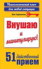 Внушаю и манипулирую! 51 действенный прием на все случаи жизни, Серапионов Олег