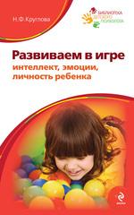 Развиваем в игре интеллект, эмоции, личность ребенка, Круглова Наталья